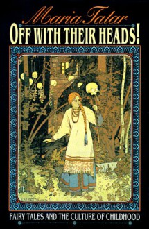 Off With Their Heads!: Fairy Tales and the Culture of Childhood - Maria Tatar