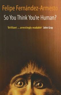So You Think You're Human? - Felipe Fernández-Armesto, Felipe Fernڳandez-Armesto