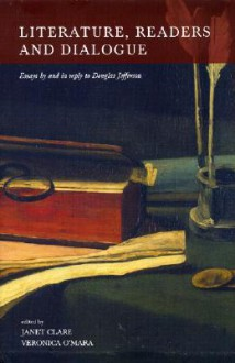 Literature, Readers and Dialogue: Essays by and in Reply to Douglas Jefferson - Janet Clare, Veronica O'Mara