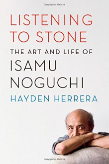 Listening to Stone: The Art and Life of Isamu Noguchi - Hayden Herrera