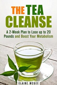 The Tea Cleanse: A 2-Week Plan to Lose up to 20 Pounds and Boost Your Metabolism (Detox & Weight Loss) - Elaine McGee