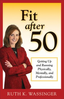Fit after 50: Getting Up and Running Physically, Mentally, and Professionally - Ruth Wassinger