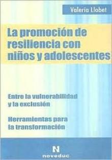 La Promocion de Resiliencia Con Ninos y Adolescentes: Entre la Vulnerabilidad y la Exclusion - Valeria Llobet