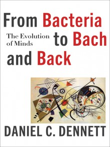 From Bacteria to Bach and Back: The Evolution of Minds - Daniel C. Dennett