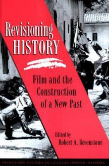 Revisioning History: Film and the Construction of the Past - Robert A. Rosenstone