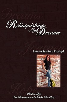Relinquishing My Dreams: How to Survive a Prodigal - Tricia Bradley