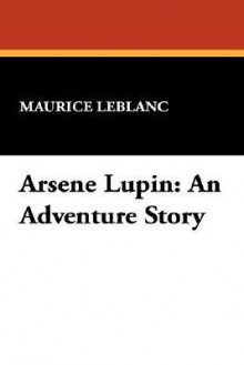 Arsene Lupin: An Adventure Story - Maurice Leblanc