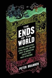 The Ends of the World: Volcanic Apocalypses, Lethal Oceans, and Our Quest to Understand Earth's Past Mass Extinctions - Peter Brannen