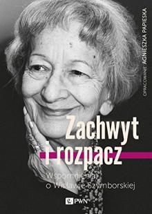 Zachwyt i rozpacz. Wspomnienia o Wisławie Szymborskiej - Papieska Agnieszka