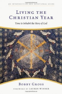 Living the Christian Year: Time to Inhabit the Story of God - Bobby Gross