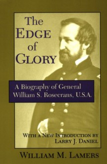 The Edge of Glory: A Biography of General William S. Rosecrans, U.S.A. - William M. Lamers