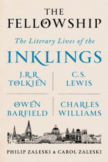 The Fellowship: The Literary Lives of the Inklings: J.R.R. Tolkien, C. S. Lewis, Owen Barfield, Charles Williams - Philip Zaleski,Carol Zaleski