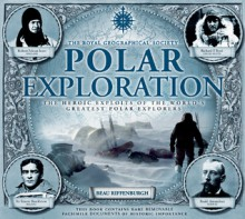 Polar Exploration: The Heroic Exploits of the World's Greatest Polar Explorers - Beau Riffenburgh, Royal Geographical Society (Great Britain), Royal Geographical Society