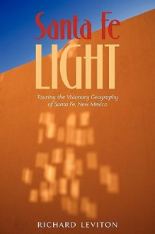 Santa Fe Light: Touring the Visionary Geography of Santa Fe, New Mexico - Richard Leviton
