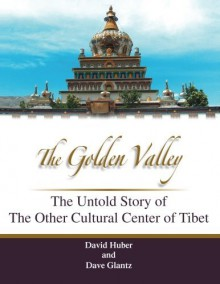 The Golden Valley: The Untold Story of the Other Cultural Center of Tibet - David C Huber,Dave Glantz