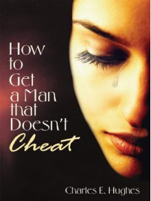 How to Get a Man That Doesn't Cheat - Charles E. Hughes