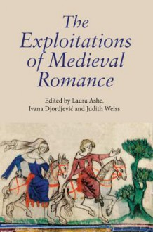 The Exploitations of Medieval Romance - Laura Ashe, Judith Weiss, Ivana Djordjević