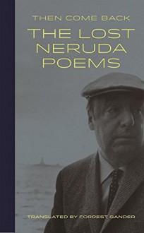Then Come Back: The Lost Neruda - Forrest Gander,Pablo Neruda