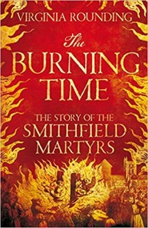 The Burning Time - The Story of the Smithfield Martyrs - Virginia Rounding