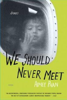 We Should Never Meet: Stories - Aimee Phan