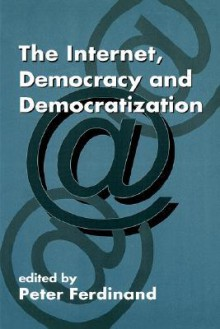 The Internet, Democracy and Democratization - P. Ferdinand