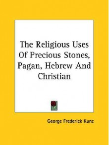 The Religious Uses of Precious Stones, Pagan, Hebrew and Christian - George Frederick Kunz