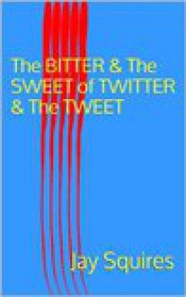 the bitter and the sweet of twitter and the tweet - Jay Squires