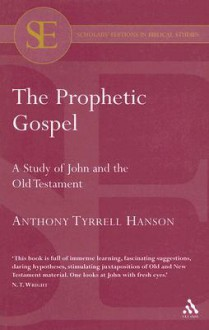The Prophetic Gospel: Study of John and the Old Testament - Anthony Tyrrell Hanson