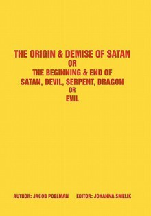 The Origin & Demise of Satan: Or the Beginning & End of Satan, Devil, Serpent, Dragon or Evil - Jacob Poelman, Johanna Smelik