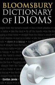 Bloomsbury Dictionary of Idioms - Gordon Jarvie