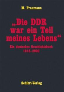 Die DDR war ein Teil meines Lebens: Ein deutsches Geschichtsbuch 1918-2000 - M Fraumann