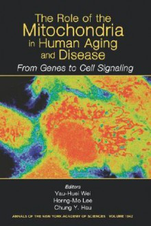 Annals of the New York Academy of Sciences, the Role of Mitochondria in Human Aging and Disease: From Genes to Cell Signaling - Y-H Wei, New York Academy Of Sciences, Horng-Mo Lee