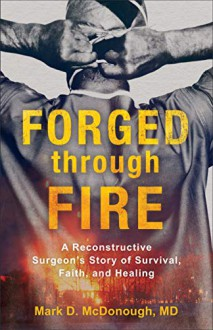 Forged Through Fire: A Reconstructive Surgeon's Story of Survival, Faith and Healing - Mark D. McDonough, MD