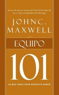 Equipo 101: Lo Que Todo Lider Necesita Saber - John C. Maxwell