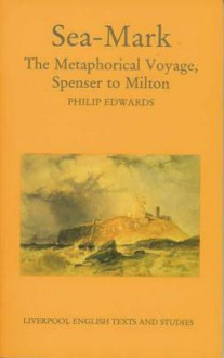 Sea-Mark: The Metaphorical Voyage, Spenser to Milton - Philip Edwards