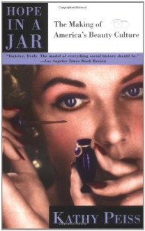 Hope in a Jar: The Making of America's Beauty Culture - Kathy Peiss