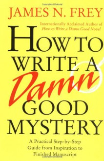 How to Write a Damn Good Mystery: A Practical Step-by-Step Guide from Inspiration to Finished Manuscript - James N. Frey