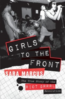 Girls to the Front: The True Story of the Riot Grrrl Revolution - Sara Marcus