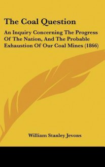 The Coal Question: An Inquiry Concerning the Progress of the Nation, and the Probable Exhaustion of Our Coal Mines (1866) - William Stanley Jevons