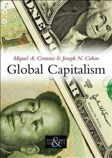Global Capitalism: A Sociological Perspective - Miguel A. Centeno, Joseph N. Cohen
