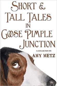 Short & Tall Tales In Goose Pimple Junction - Amy Metz