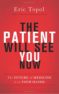 The Patient Will See You Now: The Future of Medicine is in Your Hands - Eric Topol M.D.