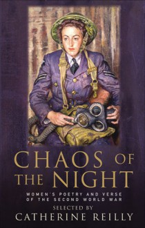Chaos of the Night: Women's Poetry and Verse of the Second World War - Catherine Reilly