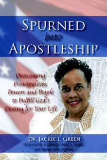 Spurned Into Apostleship: Overcoming Principalities, Powers and People to Fulfill God's Destiny for Your Life - Jackie L. Green