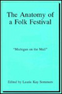 The Anatomy of a Folk Festival: Michigan on the Mall: A Case Study of the 1987 Festival of American Folklife - Laurie Kay Sommers