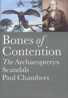 Bones of Contention: The Archaeopteryx Scandals - Paul Chambers