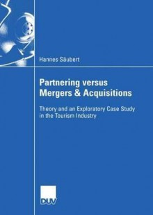 Partnering Versus Mergers & Acquisitions: Theory and an Exploratory Case Study in the Tourism Industry - Hannes S. Ubert