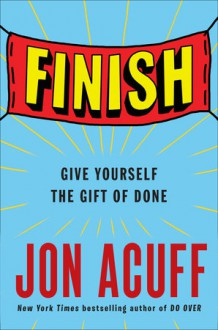 Finish: Give Yourself the Gift of Done - Jon Acuff