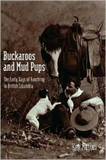 Buckaroos and Mud Pups: The Early Days of Ranching in British Columbia - Ken Mather