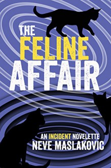 The Feline Affair: An Incident Series Novelette - Neve Maslakovic